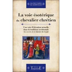 La voie ésotérique du chevalier chrétien - Une voie d'élévation actuelle dans la tradition occidentale