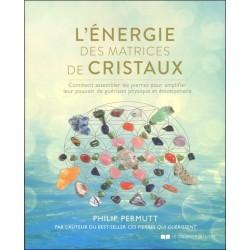 L'énergie des matrices de cristaux - Comment assembler les pierres pour amplifier leur pouvoir de guérison physique et émotionne