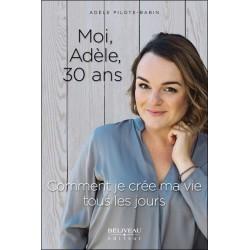 Moi. Adèle. 30 ans - Comment je crée ma vie tous les jours