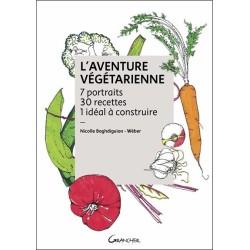 L'Aventure végétarienne - 7 portraits - 30 recettes - 1 idéal à construire